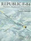 Republic F-84: Thunderjet, Thunderstreak, & Thunderflash/A Photo Chronicle (Schiffer Military/Aviation History)