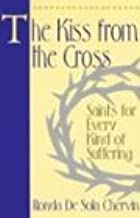 The Kiss From the Cross: Saints for Every Kind of Suffering