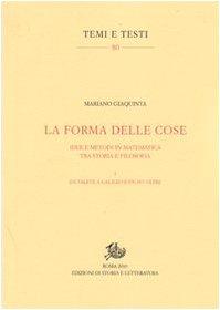 La forma delle cose. Idee e metodi in matematica tra storia e filosofia. Da Talete a Galileo ed un po' oltre (Vol. 1)
