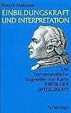 Einbildungskraft und Interpretation: Die hermeneutische Tragweite von Kants Kritik der Urteilskraft - Rudolf A Makkreel