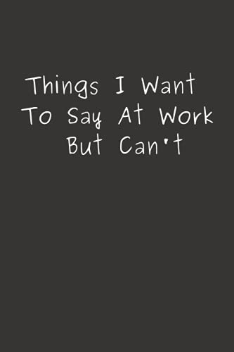 Things I Want To Say At Work But Can't: Funny Gift For Co-workers, Friends, and Family | 6x9 lined Notebook, 120