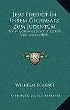 Jesu Predigt in Ihrem Gegensatz Zum Judentum: Ein Religionsgeschichtlicher Vergleich (1892)