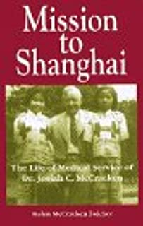 Mission to Shanghai The Life of Medical Service of Dr. Josiah C. McCracken