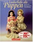 Zauberhafte alte Puppen. Sammeln - Restaurieren - Nachbilden.