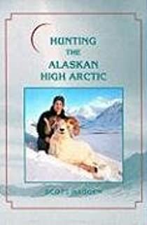 Hunting the Alaskan High Arctic: Big-Game Hunting for Grizzly, Dall Sheep, Moose, Caribou, and Polar Bear in the Arctic Ci...