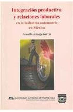 Integracion productiva y relaciones laborales en la industria automotriz en Mexico/ Productive Intergration and Labor