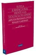 Tutela jurisdiccional frente a la violencia de género: Aspectos procesales, civiles, penales y laborales (Monografía)