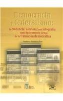 Democracia y federalismo/ Democracy and Federalism: La credencial electoral con fotografia como instrumento formal de la transicion democratica/ The ... ID as Essential Tool of Democratic Transition