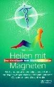 Heilen mit Magneten. Wie Sie Ihre Energie mit den polarisierenden Kräften von Magneten, Magnetpflastern und Magnetkugeln wieder in Schwung bringen und gesund werden