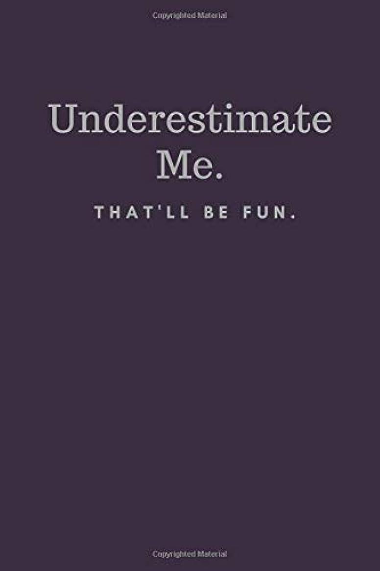 オープニング旋律的つかの間Underestimate Me. That'll be Fun.: Funny Notebook Sarcastic Humor Journal (110 pages, lined, 6 x 9)