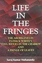 Life in the Fringes ; The Aborigines in Patrick White's Voss, Riders in the Chariot and A Fringe of Leaves