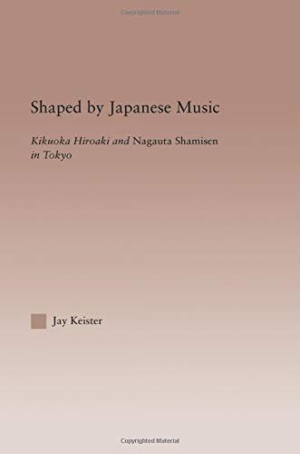 Shaped by Japanese Music: Kikuoka Hiroaki and Nagauta Shamisen in Tokyo (Current Research in Ethnomusicology)