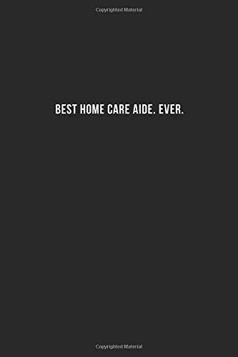 """Best Home Care Aide. Ever.: Cool Office Gift for Coworkers ~ Small Lined Blank Notebook Journal With a Funny Saying (6\"""" X 9\"""")"""