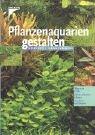 Pflanzenaquarien gestalten: Wege zum Erfolg - planen, pflanzen, pflegen - 100 Arten im Überblick