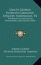 Sancti Georgii Florentii Gregorii, Episcopi Turonensis, V2: Historiae Ecclesiasticae Francorum Libri Decem (1838)