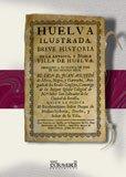 Huelva ilustrada. Breve historia de la antigua, y noble villa de Huelva (Andalucía)...