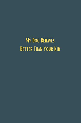 My Dog Behaves Better Than Your Kid - 6x9 lined notebook journal: Black lined JOurnal gift for men women colleague co-workers, a perfect card ... filter, A perfect Christmas or Birthday gift
