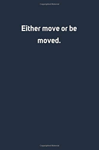 Either move or be moved: Lined Notebook