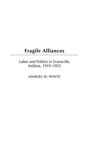 Fragile Alliances: Labor and Politics in Evansville, Indiana, 1919-1955 (Contributions in Labor Studies Book 60)