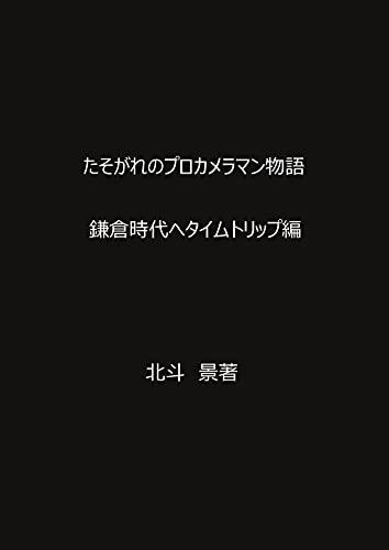 たそがれのプロカメラマン物語: 鎌倉時代へタイムトリップ編 北斗 景