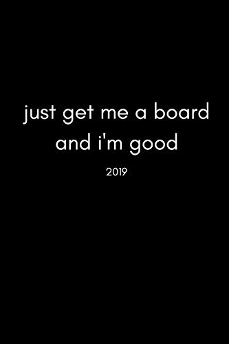 Just Get Me a Board and I'm Good 2019: Cool 12 Month Week To View Board Sports Diary and Goal Planner (For Skateboarders, Snow boarders, Windsurfers And More…)