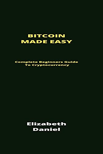 Bitcoin Made Easy: Complete Beginners Guide To Cryptocurrency
