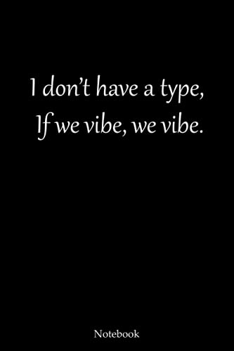 I DON'T HAVE A TYPE. IF WE VIBE, WE VIBE.: LINED NOTEBOOK WITH FUNNY QUOTE.
