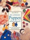 Die schönsten Puppen selbst gemacht: Das grosse farbige Vorlagen- und Anleitungsbuch