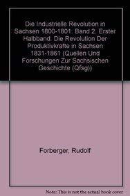 Die Industrielle Revolution in Sachsen 1800-1861 / Die industrielle Revolution in Sachsen 1800-1801. Band 2. Erster Halbband: Die Revolution der Produktivkräfte in Sachsen 1831-1861