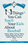 101 Things You Can Teach Your Kids About Baseball: Actually, There's at Least 367 of Them