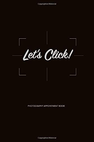 Let's Click! Photography Appointment Book: Photography Business Planner, Client Log Book, Organizer, Gear and Task Pre and Post Session Photoshoot ... Portrait, Commercial, Wedding Photographers