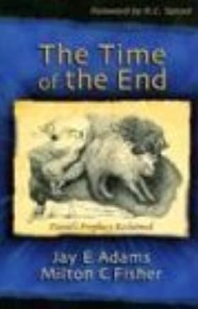 The Time of the End: Daniels Prophecy Reclaimed by Jay Edward Adams Milton C Fisher(2004-07-01)