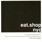 eat.shop nyc: The Indispensable Guide to Inspired, Locally Owned Eating and Shopping Establishments