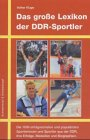 Das grosse Lexikon der DDR-Sportler: Die 1000 erfolgreichsten Sportler aus der DDR, ihre Erfolge, Medaillen und Biografien