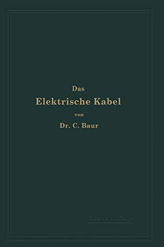 Das Elektrische Kabel: Eine Darstellung der Grundlagen für Fabrikation, Verlegung und Betrieb