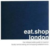 eat.shop london: The Indispensable Guide to Inspired, Locally Owned Eating and Shopping Establishments
