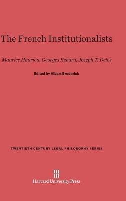 The French Institutionalists: Maurice Hauriou. Georges Renard, Joseph T. Delos (Twentieth Century Legal Philosophy Series)