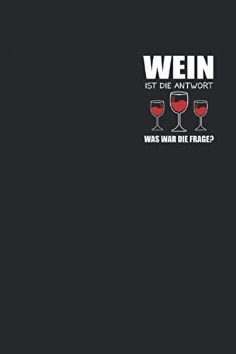 Wein Ist Die Antwort Was Ist Die Frage?: Wein ist die Antwort & Vino Notizbuch 6' x 9' Weinliebhaber Geschenk für & Weißwein