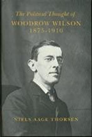 The Political Thought of Woodrow Wilson, 1875-1910: (Princeton Legacy Library) by Niels Aage Thorsen (1988-08-21)