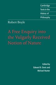 Download Robert Boyle: A Free Enquiry into the Vulgarly Received Notion of Nature (Cambridge Texts in the History of Philosophy) 0521561000