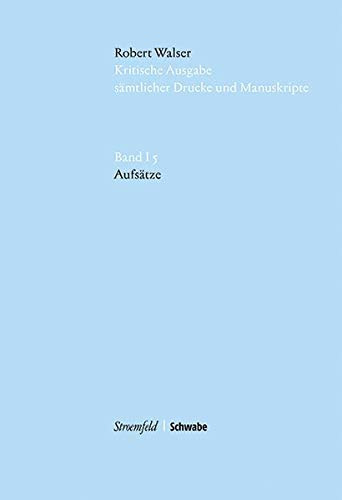 Robert Walser Kritische Ausgabe sämtlicher Drucke und Manuskripte... / Aufsätze (Robert Walser Kritische Ausgabe sämtlicher Drucke und Manuskripte (KWA) / Abt.1 Buchpublikationen (12 Bde))