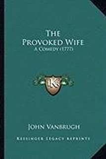 The Provoked Wife the Provoked Wife: A Comedy (1777) a Comedy (1777)