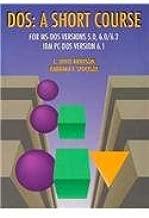 DOS: A Short Course for MS-DOS Ver. 5.0, 6.0/6.2, IBM PC-DOS Ver. 6.1