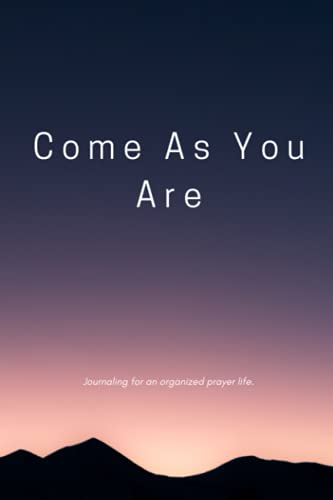 Come As You Are: Journaling for an organized prayer life