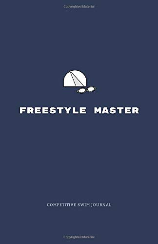 Freestyle Master: Competitive Swim Journal: The Ultimate Swim Training and Meet Book for Competitive Swimmers and Athletes. A Ha