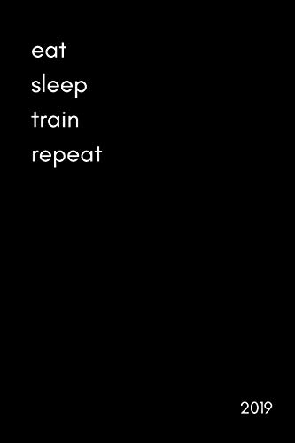 Eat Sleep Train Repeat 2019: Cool Week to View Daily Personal Diary and Goal Planner For Athletes (...