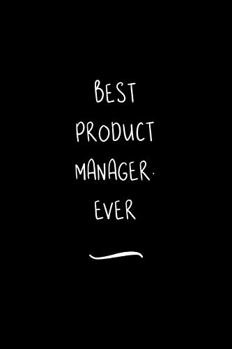 Best Product Manager. Ever: Funny Office Notebook/Journal For Women/Men/Coworkers/Boss/Business Woman/Funny office work desk humor/ Stress Relief Anger Management Journal(6x9 inch)