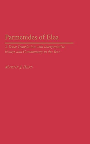 Parmenides of Elea: A Verse Translation with Interpretative Essays and Commentary to the Text (Contributions in Philosophy,)