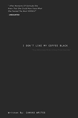 I Dont Like My Coffee Black: Your bitterness woke a rose from concrete