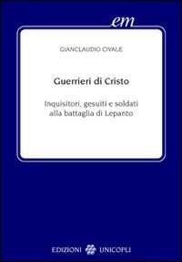 Guerrieri di Cristo. Inquisitori, gesuiti e soldati alla battaglia di Lepanto (Early modern. Studi storia europea protom.)